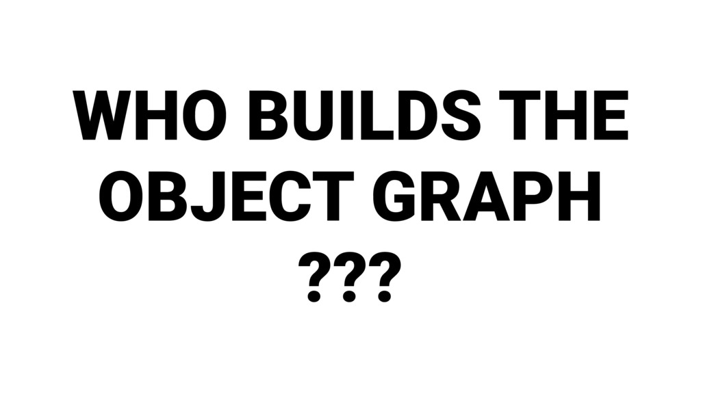 WHO BUILDS THE OBJECT GRAPH ???