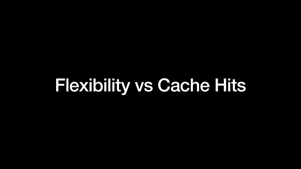 Flexibility vs Cache Hits