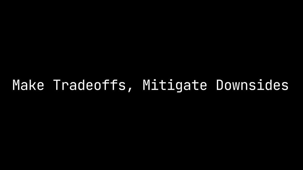 Make Tradeoffs, Mitigate Downsides