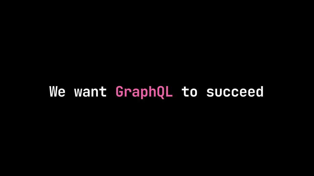 We want GraphQL to succeed