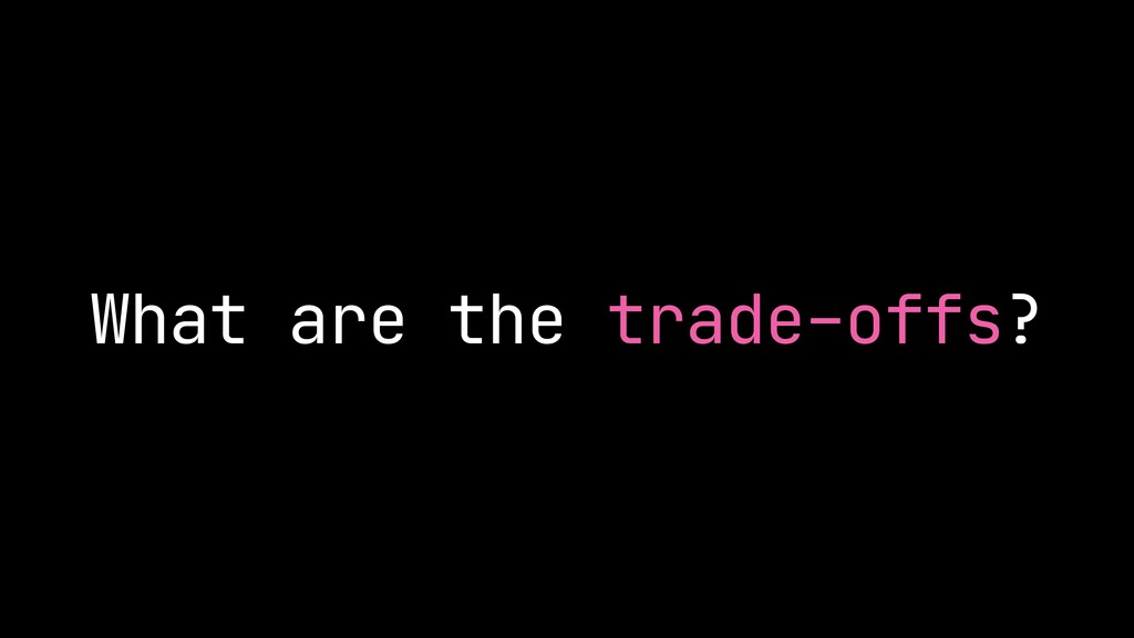 What are the trade-offs?