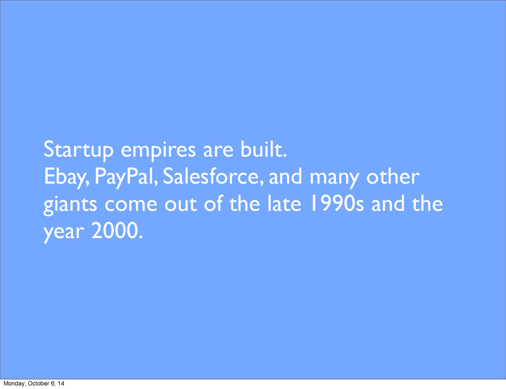 Startup empires are built. Ebay, PayPal, Salesf...