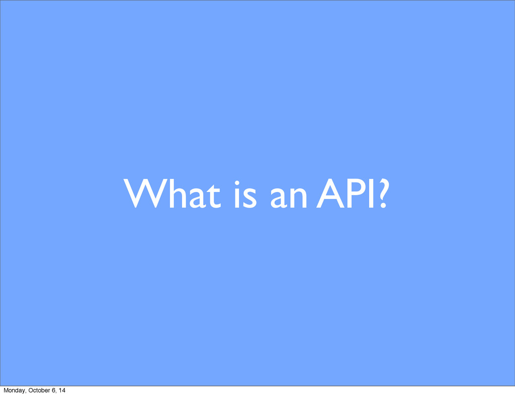 What is an API? Monday, October 6, 14