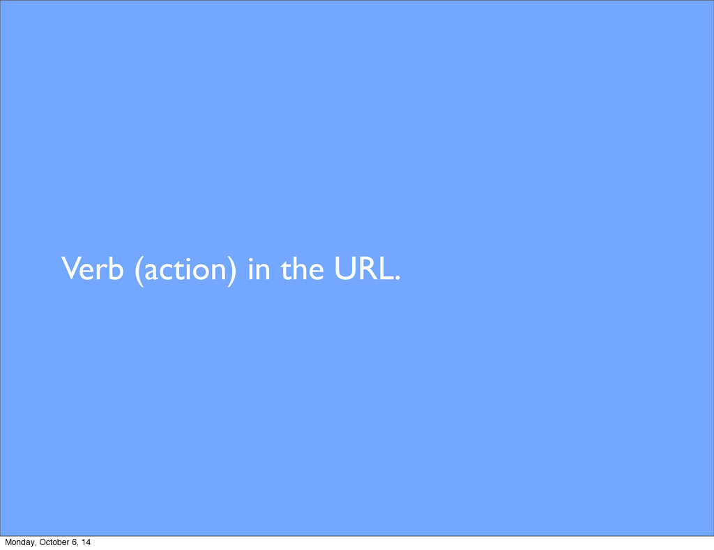Verb (action) in the URL. Monday, October 6, 14