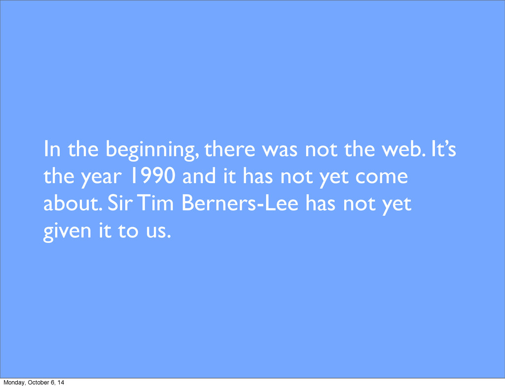In the beginning, there was not the web. It's t...