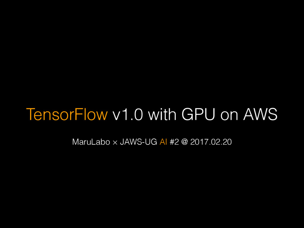 TensorFlow v1.0 with GPU on AWS MaruLabo × JAWS...