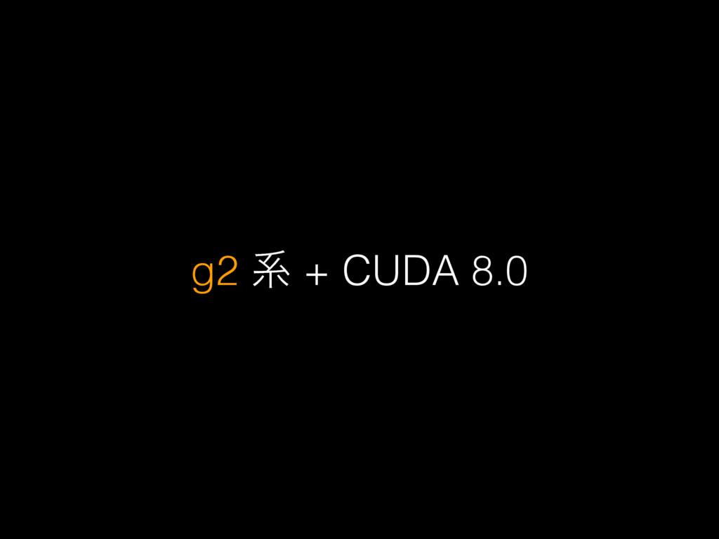g2 ܥ + CUDA 8.0