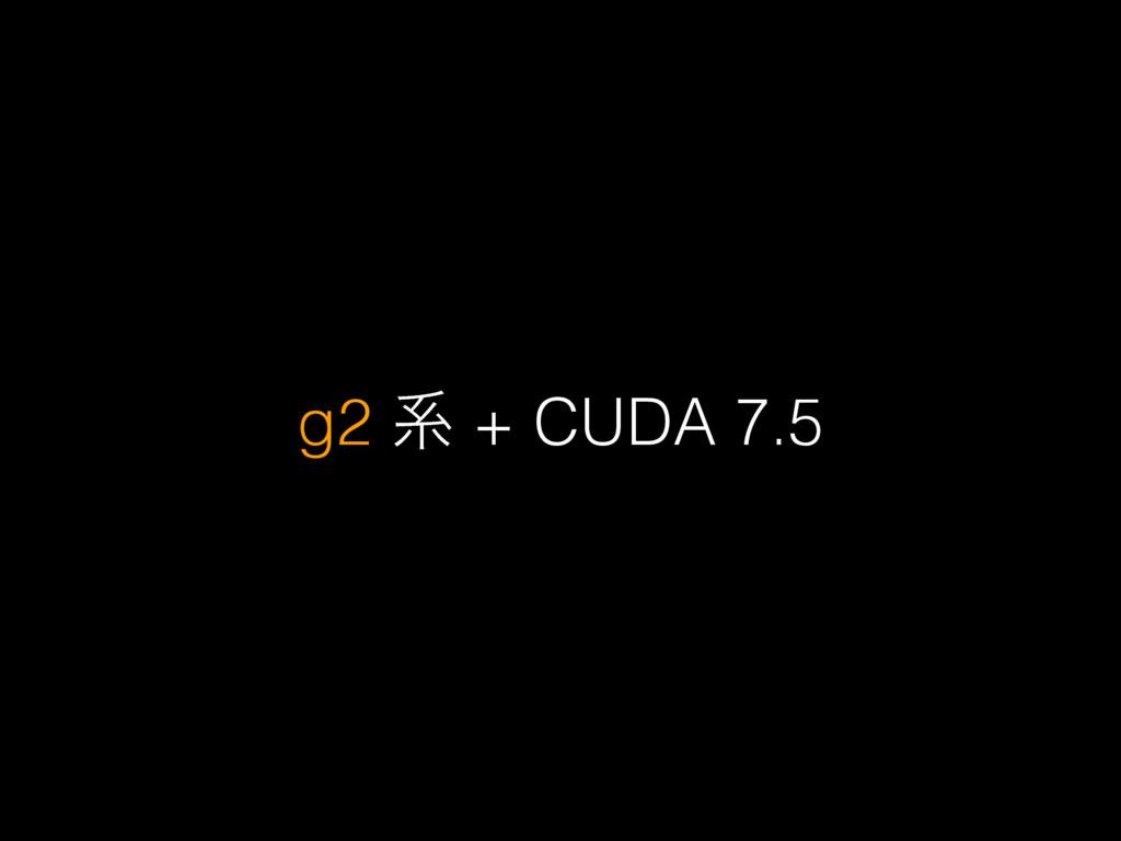 g2 ܥ + CUDA 7.5