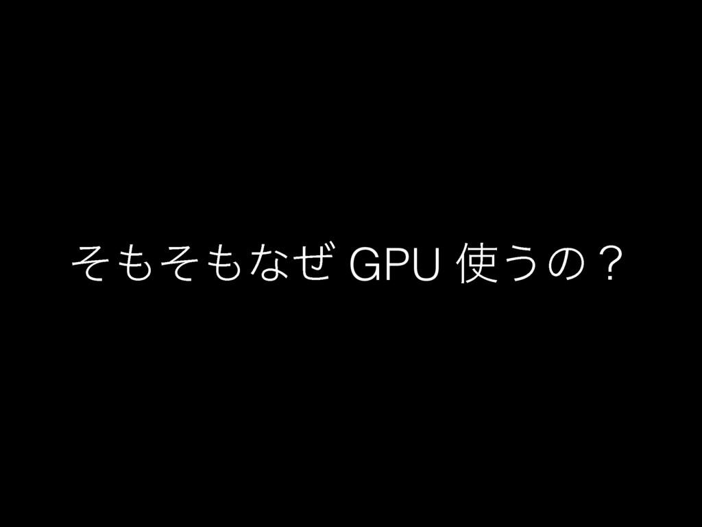 ͦͦͳͥ GPU ͏ͷʁ