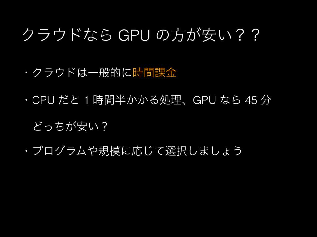 ΫϥυͳΒ GPU ͷํ͕͍҆ʁʁ ɾΫϥυҰൠతʹؒ՝ۚ ɾCPU ͩͱ 1 ؒ...