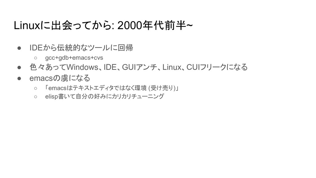 Linuxに出会ってから: 2000年代前半~ ● IDEから伝統的なツールに回帰 ○ gcc...