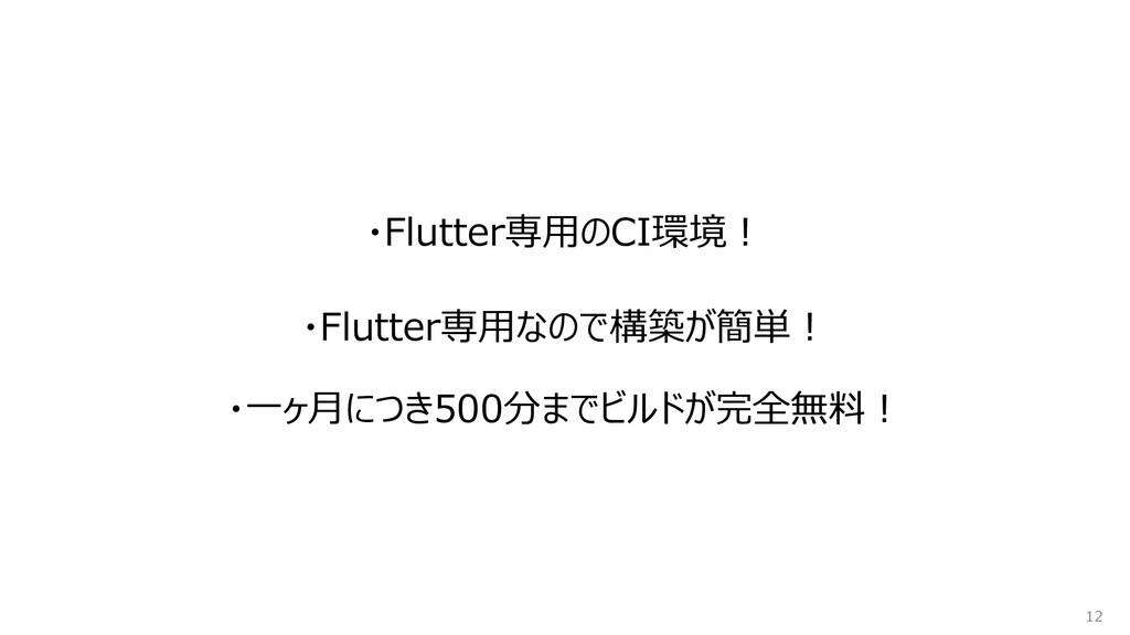 ・Flutter専用のCI環境! 12 ・Flutter専用なので構築が簡単︕ ・一ヶ月につき...