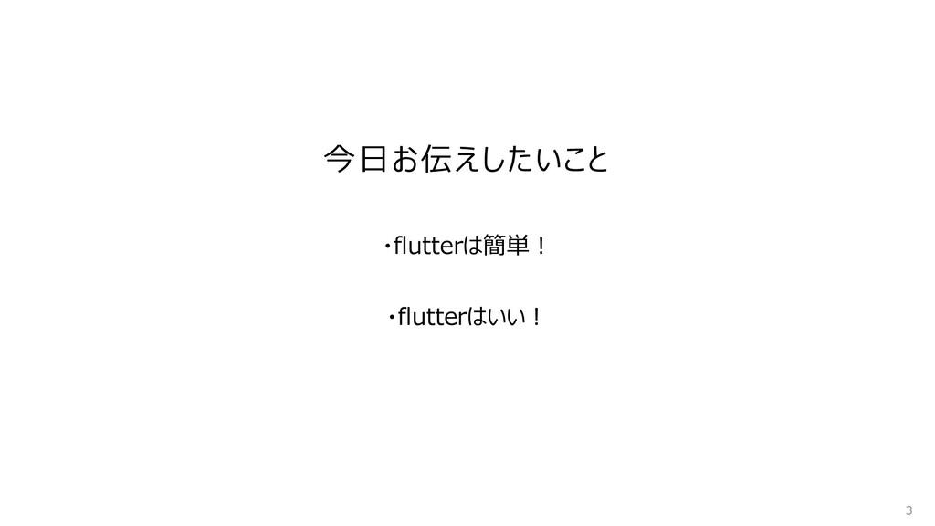 今日お伝えしたいこと 3 ・flutterはいい︕ ・flutterは簡単!