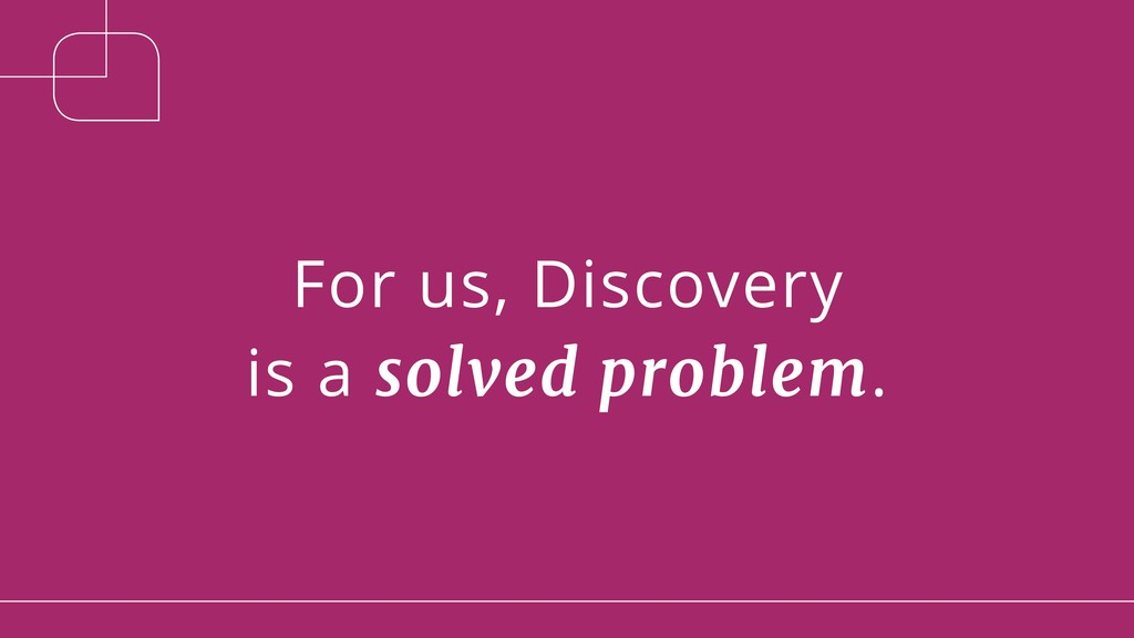For us, Discovery is a solved problem.