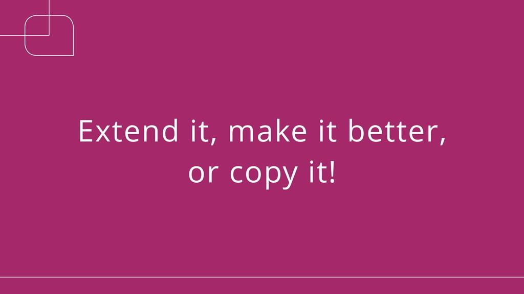 Extend it, make it better, or copy it!