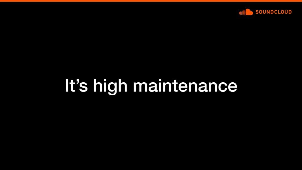It's high maintenance