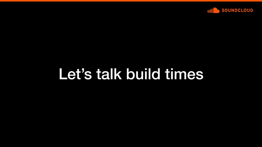 Let's talk build times