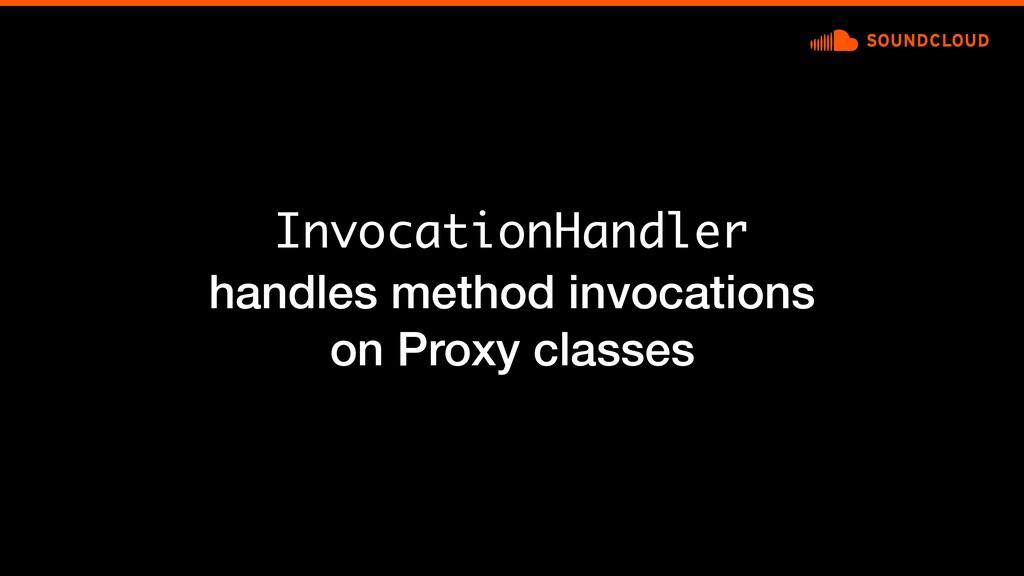 InvocationHandler handles method invocations on...