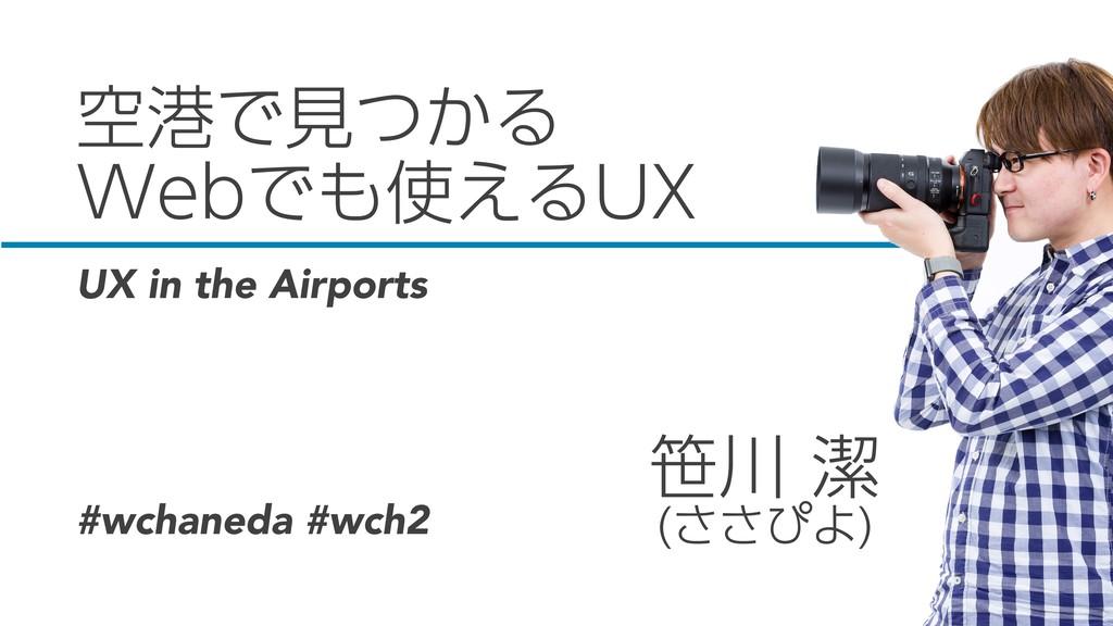 空港で見つかる Webでも使えるUX 笹川 潔 (ささぴよ) UX in the Airpor...