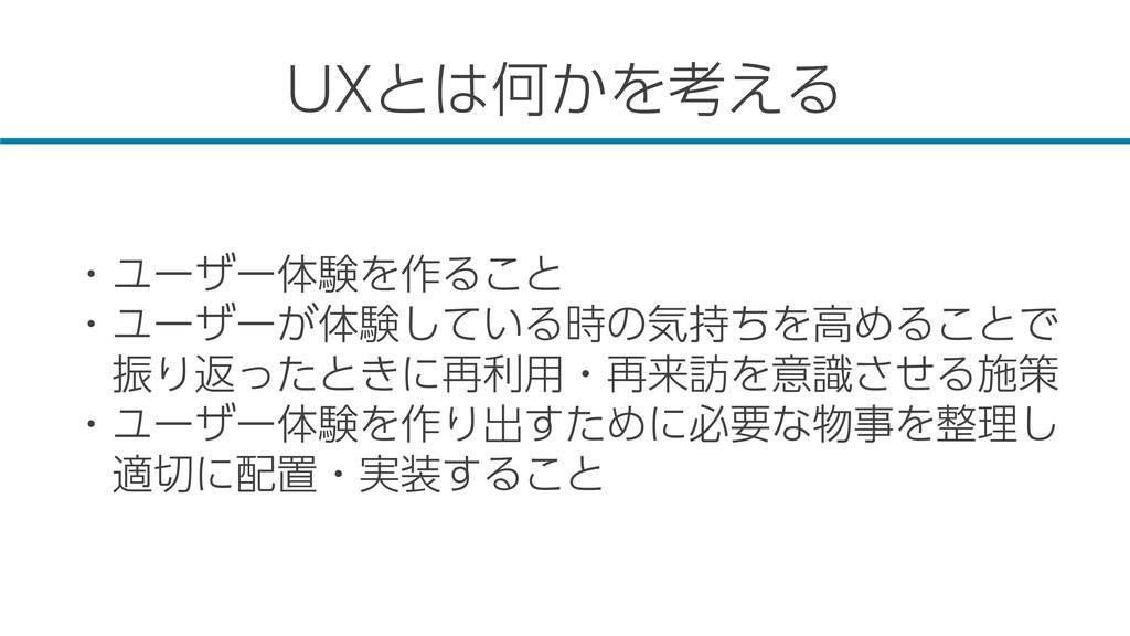 UXとは何かを考える ・ユーザー体験を作ること ・ユーザーが体験している時の気持ちを高めること...
