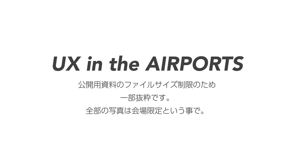 UX in the AIRPORTS 公開用資料のファイルサイズ制限のため 一部抜粋です。 全...