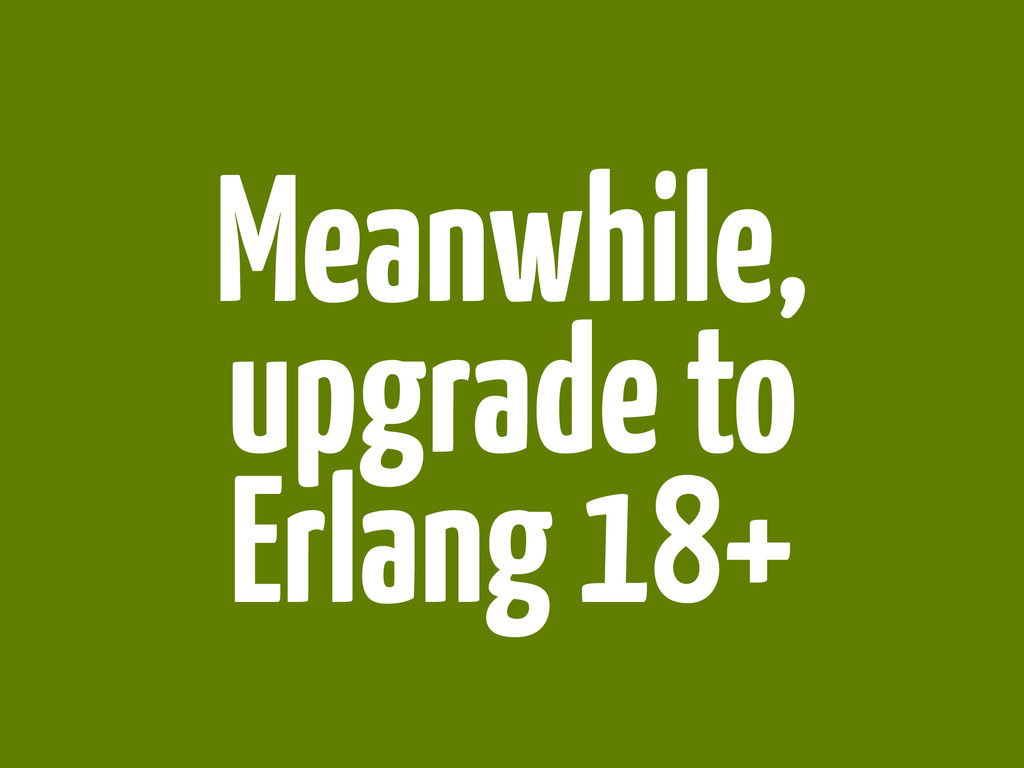 Meanwhile, upgrade to Erlang 18+