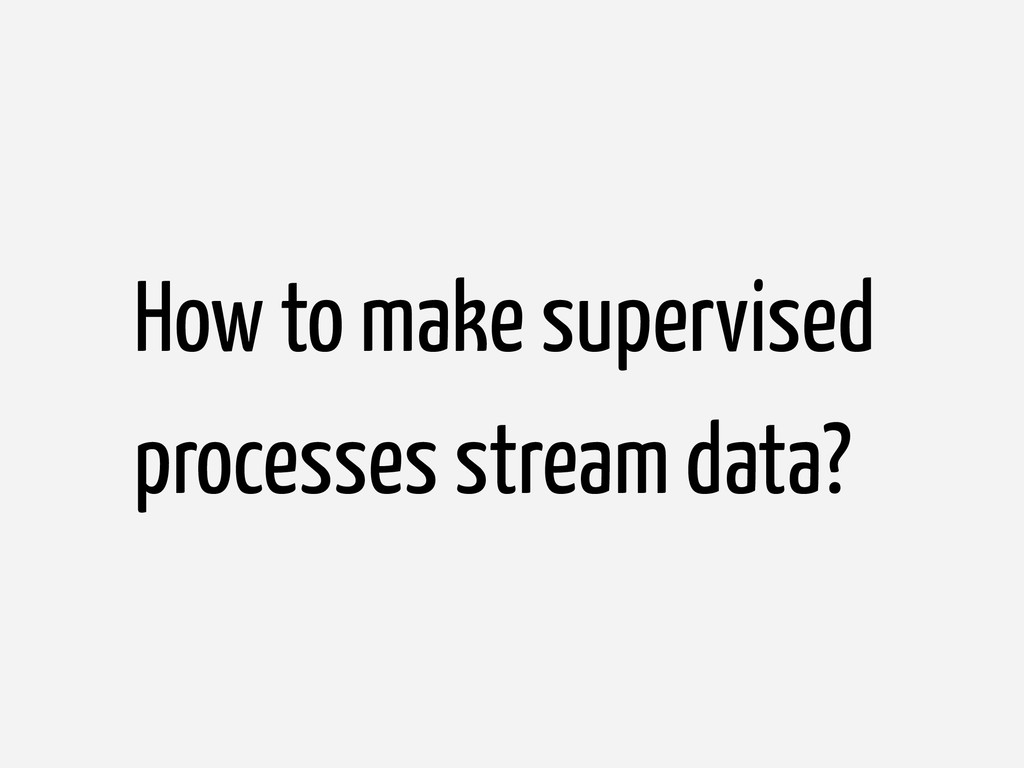How to make supervised processes stream data?