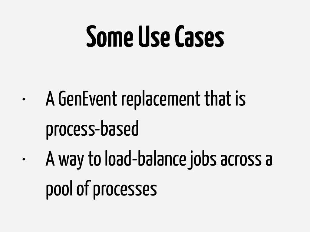Some Use Cases • A GenEvent replacement that is...