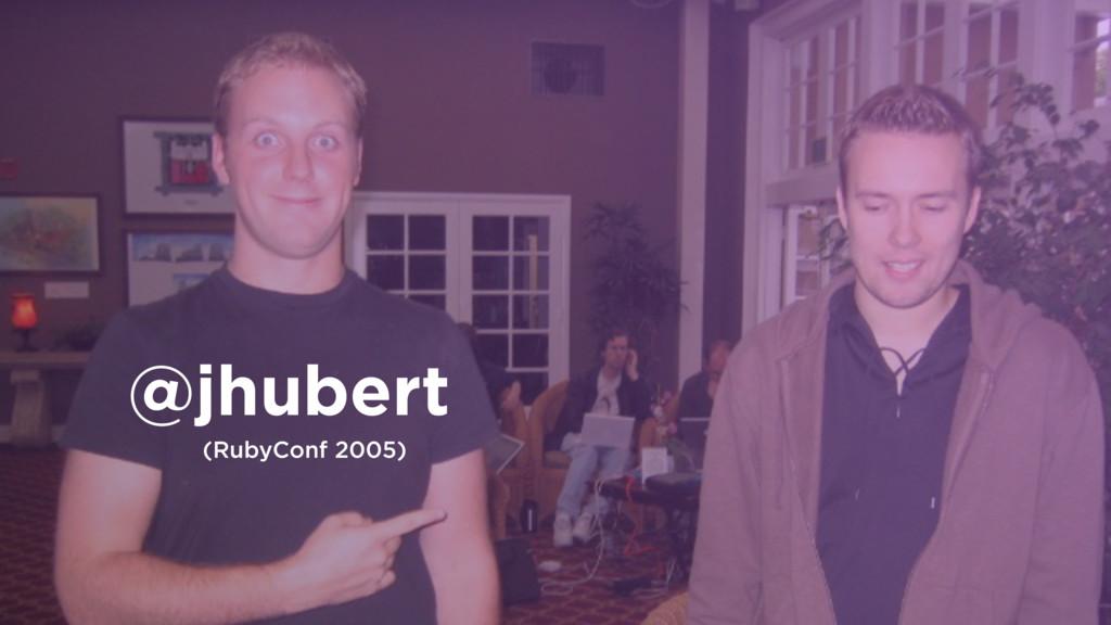 @jhubert (RubyConf 2005)