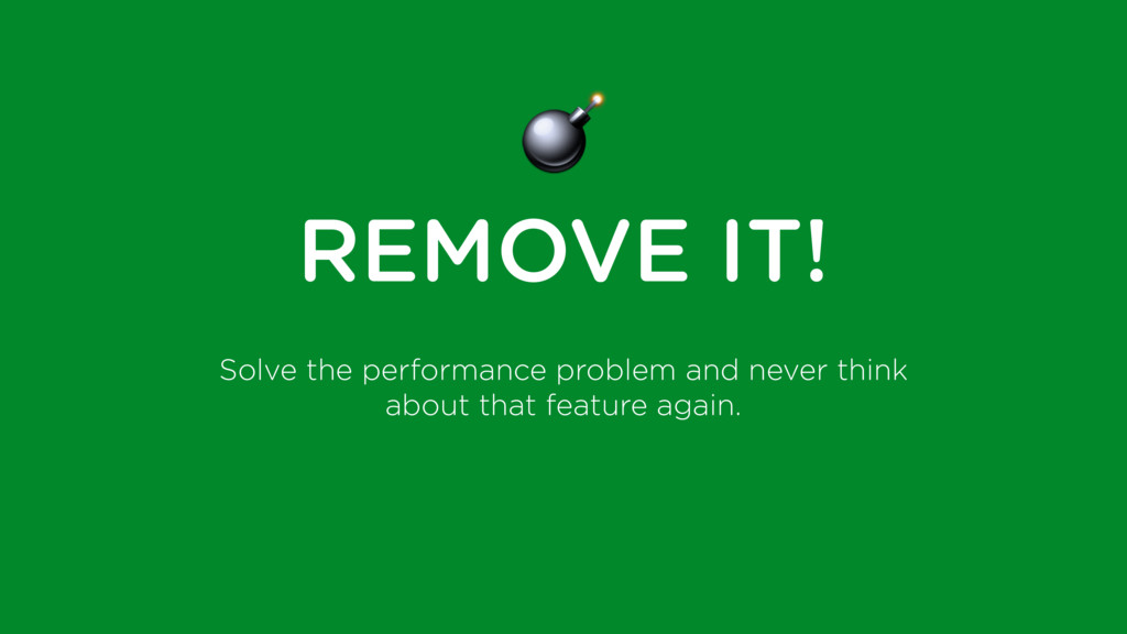 $ REMOVE IT! Solve the performance problem and ...