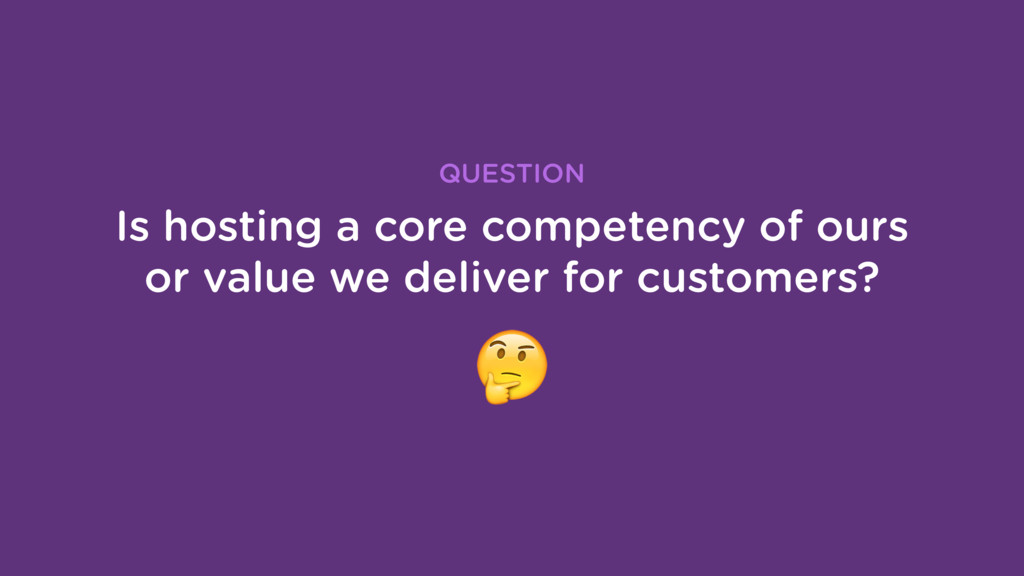 Is hosting a core competency of ours or value w...