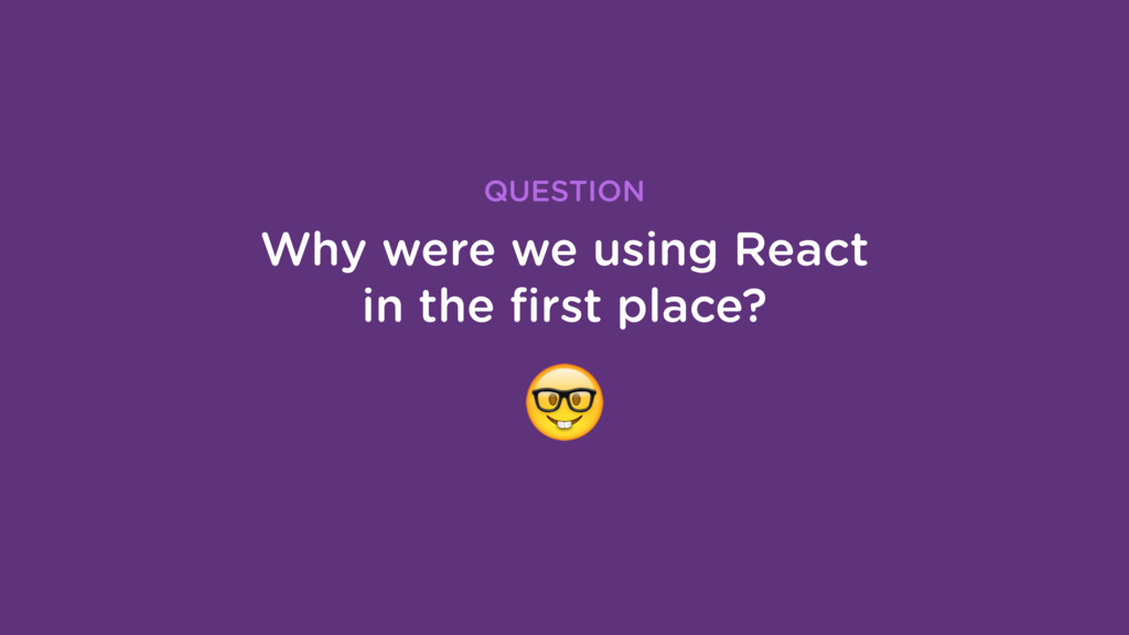 Why were we using React in the first place? QUES...