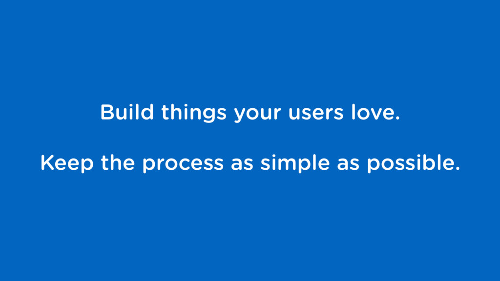 Build things your users love. Keep the process ...