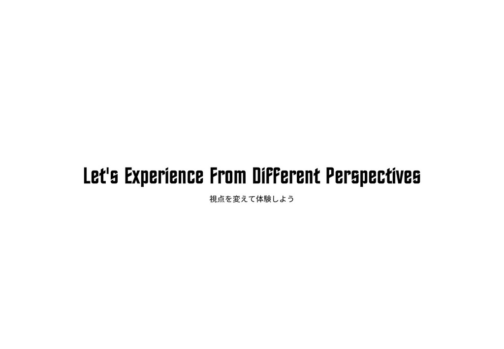 Let's Experience From Different Perspectives