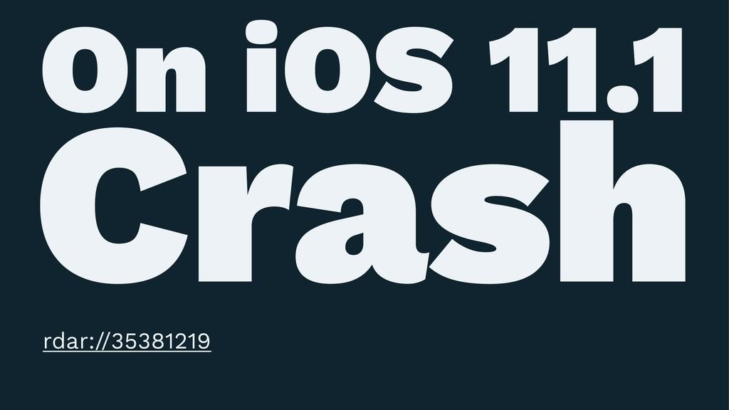 On iOS 11.1 Crash rdar://35381219