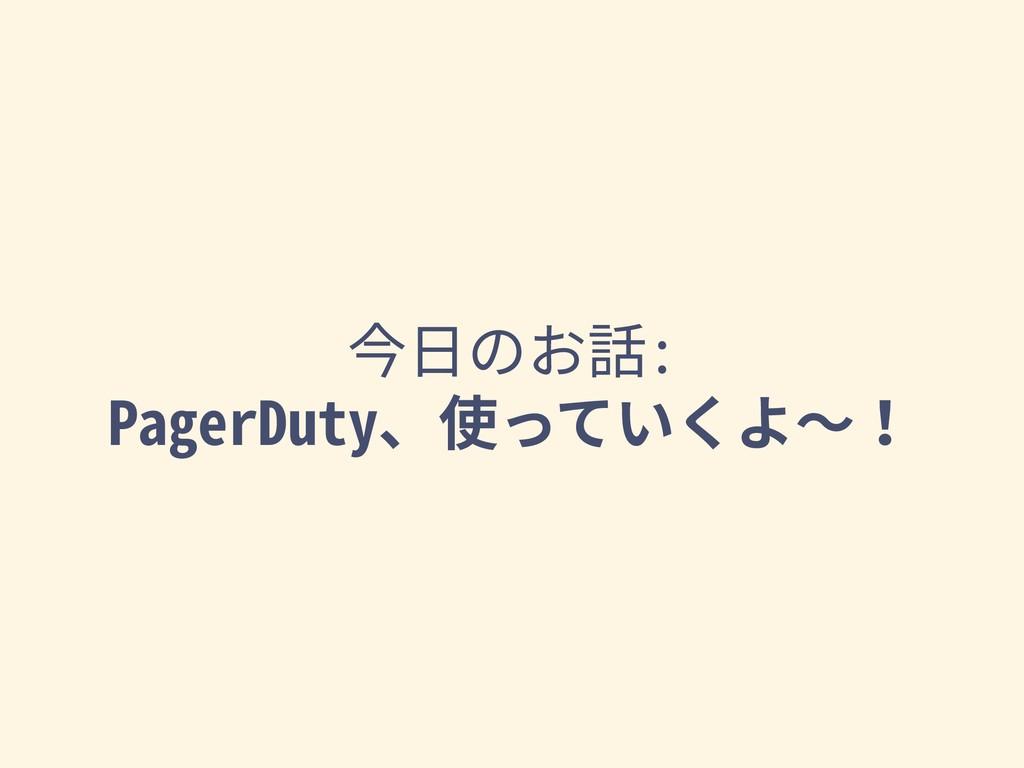 今⽇のお話: PagerDuty、使っていくよ〜!