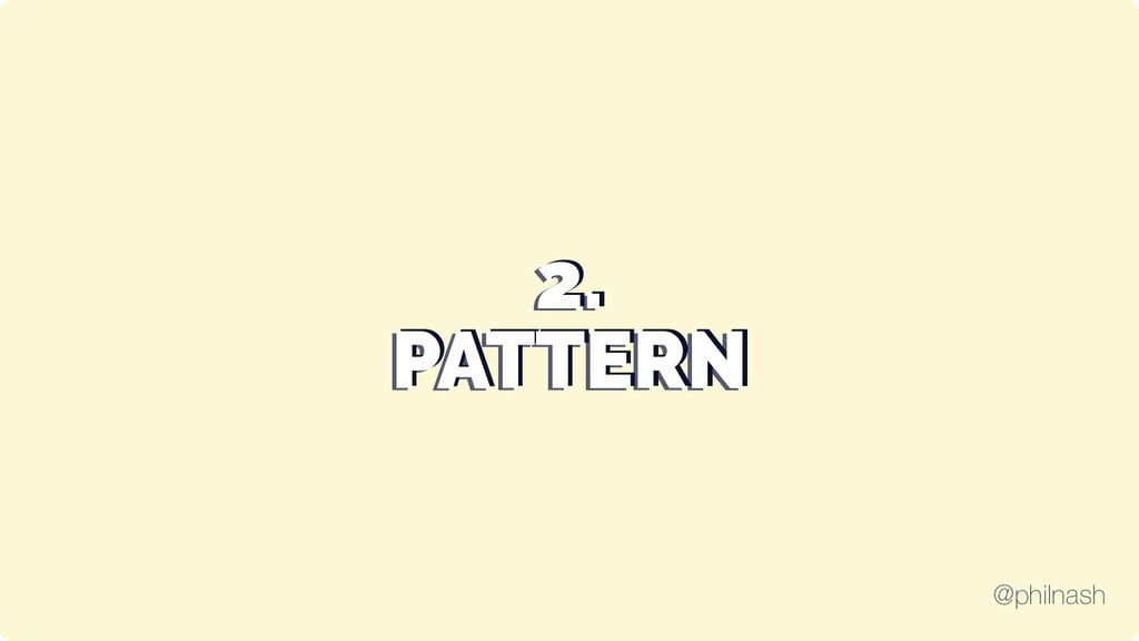 2. 2. 2. PATTERN PATTERN PATTERN @philnash