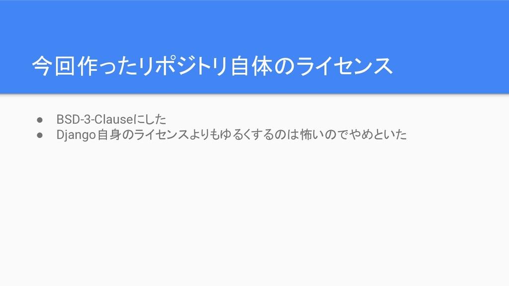 今回作ったリポジトリ自体のライセンス ● BSD-3-Clauseにした ● Django自身...