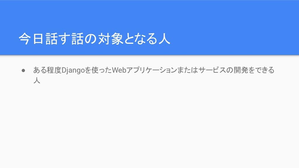 今日話す話の対象となる人 ● ある程度Djangoを使ったWebアプリケーションまたはサービス...