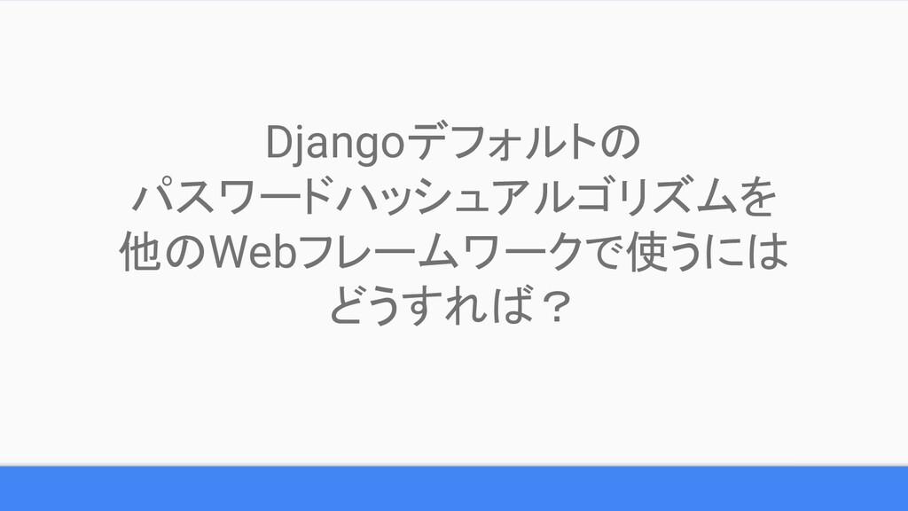 Djangoデフォルトの パスワードハッシュアルゴリズムを 他のWebフレームワークで使うには...