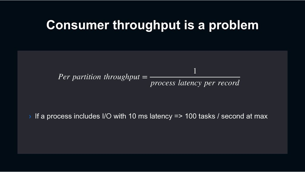 Consumer throughput is a problem Per partition ...