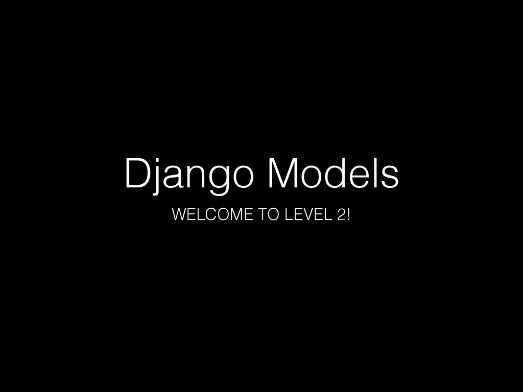 Django Models WELCOME TO LEVEL 2!
