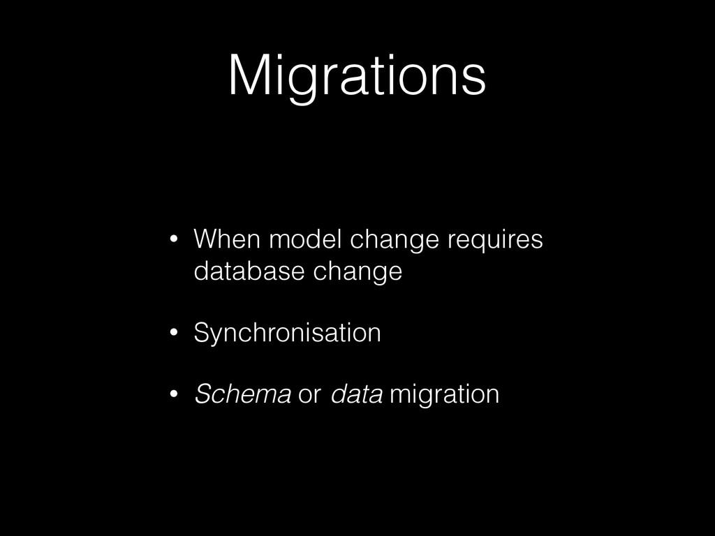 Migrations • When model change requires databas...