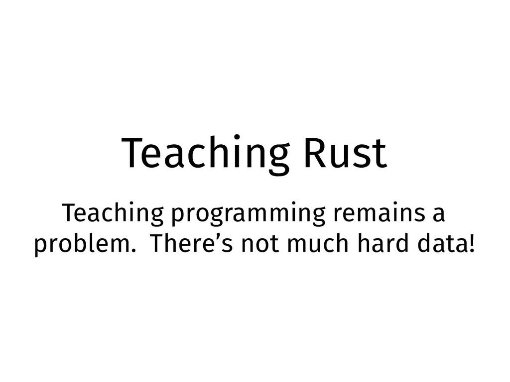 Teaching Rust Teaching programming remains a pr...