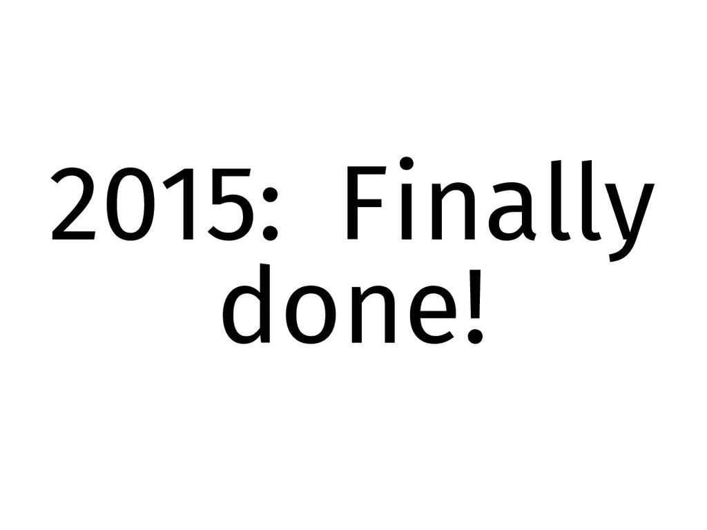 2015: Finally done!