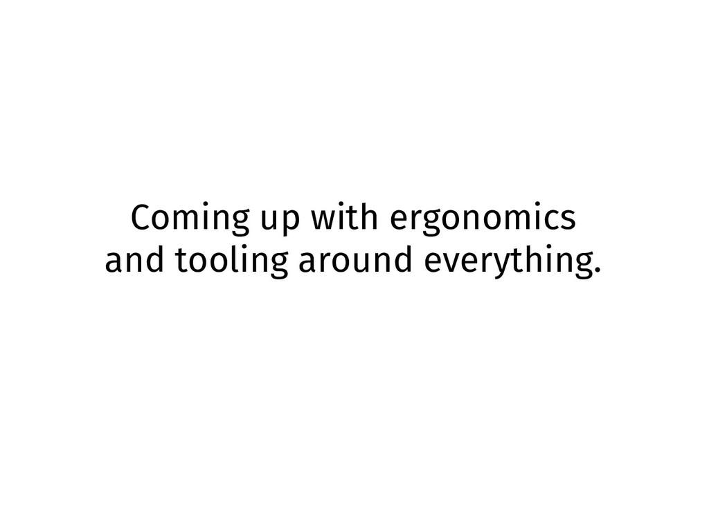 Coming up with ergonomics and tooling around ev...