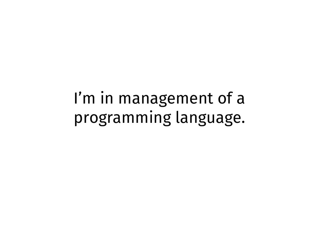 I'm in management of a programming language.
