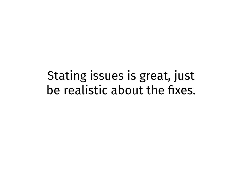 Stating issues is great, just be realistic abou...