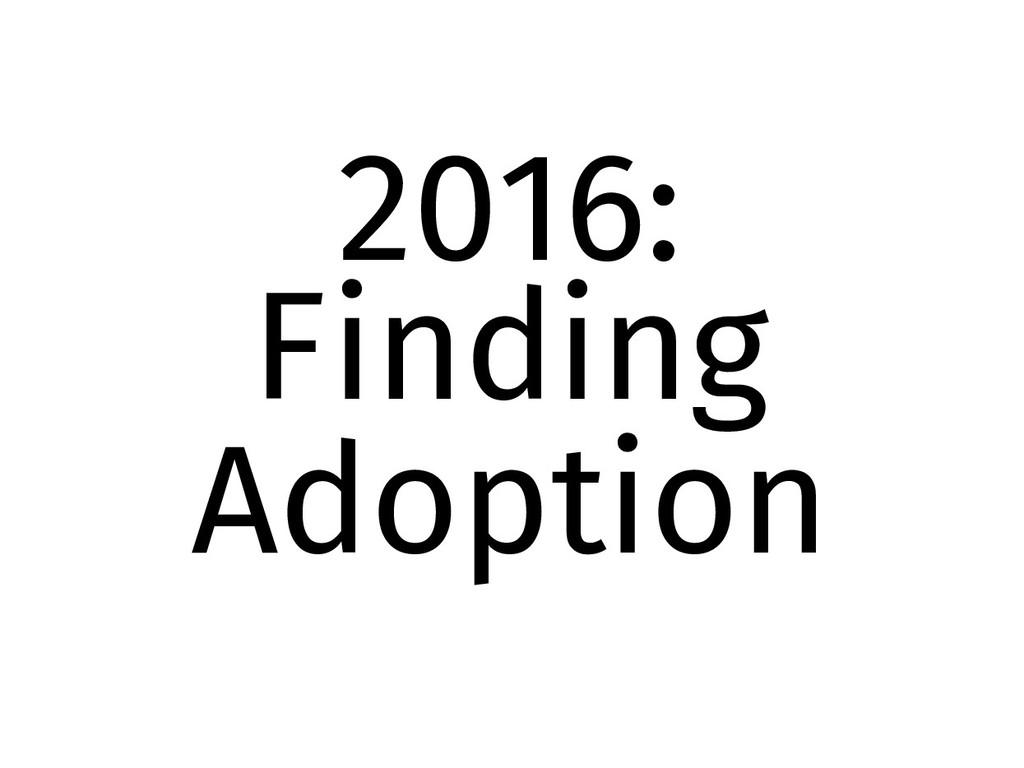 2016: Finding Adoption