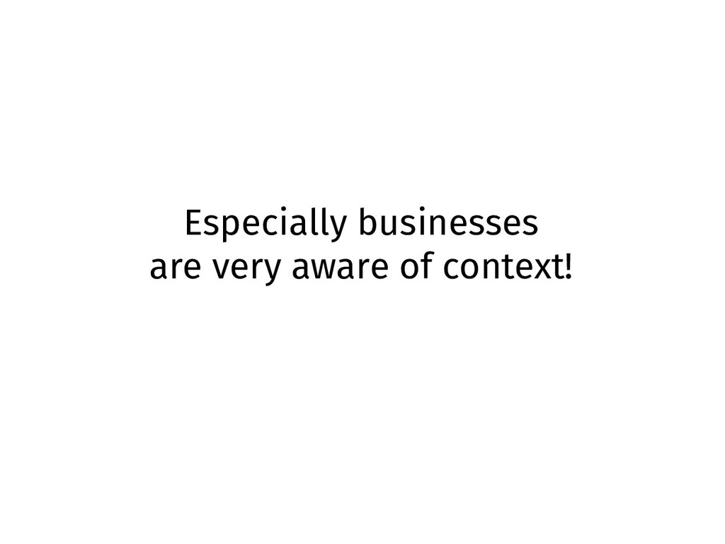Especially businesses are very aware of context!